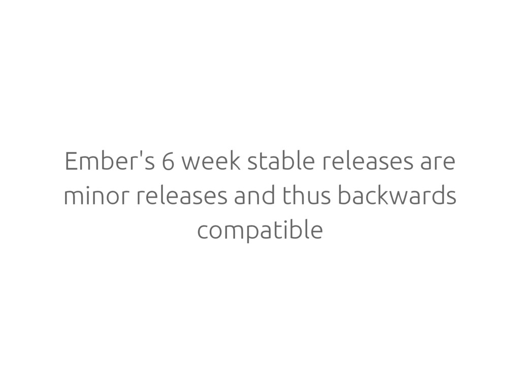 Ember's 6 week stable releases are minor releas...
