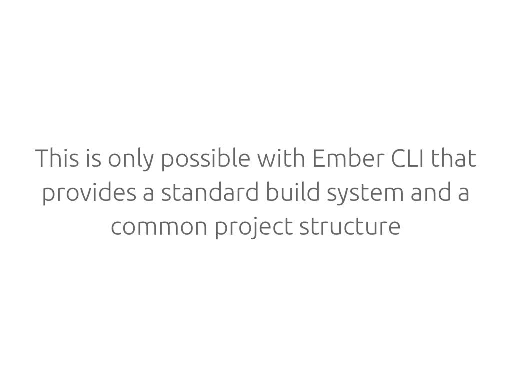 This is only possible with Ember CLI that provi...