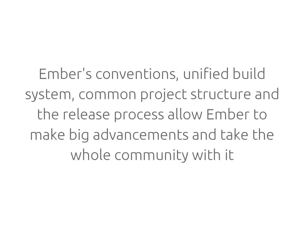 Ember's conventions, unified build system, comm...