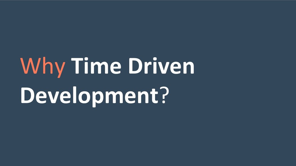 Why Time Driven Development?
