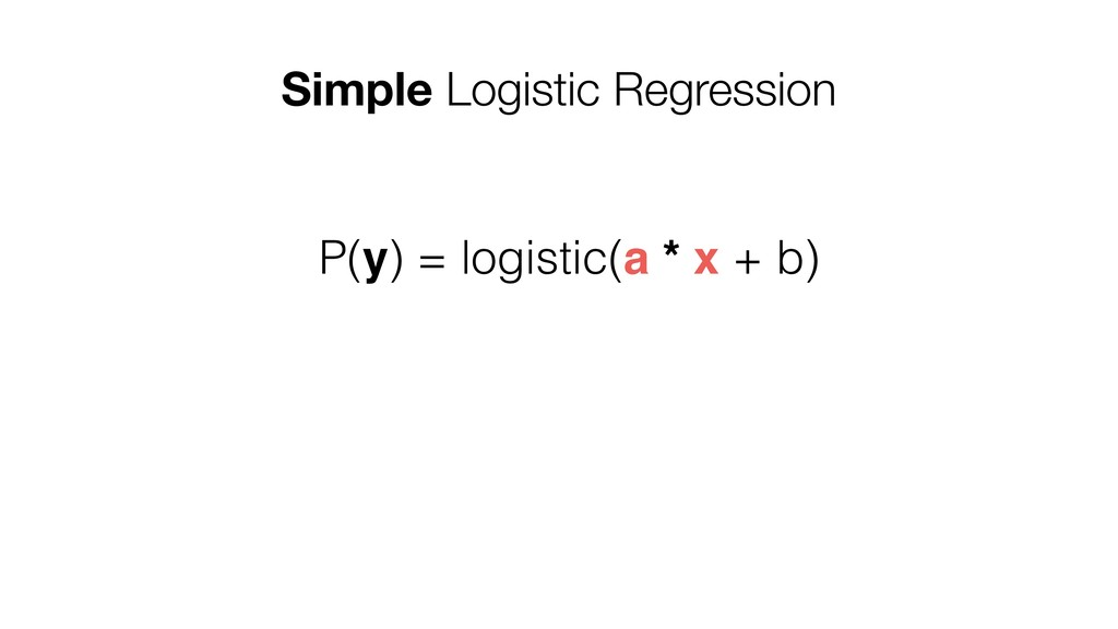 Simple Logistic Regression P(y) = logistic(a * ...