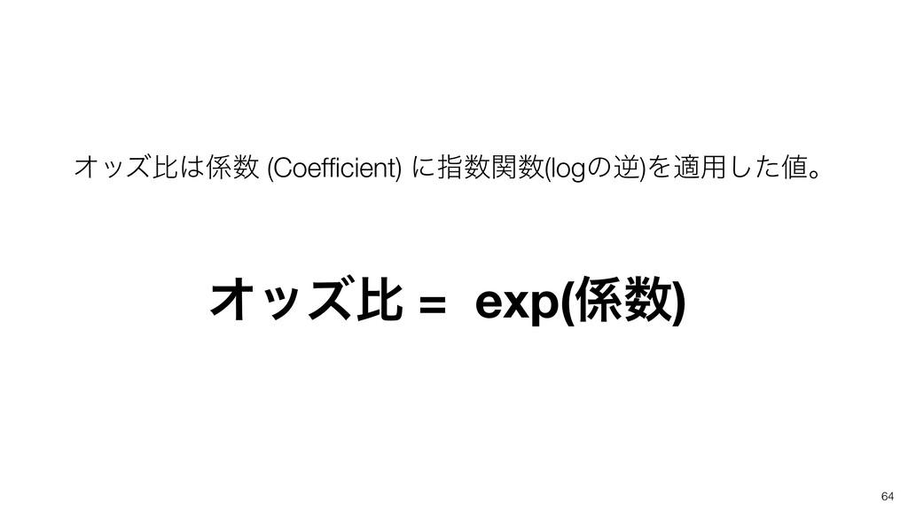 64 Φοζൺ (Coefficient) ʹࢦؔ(logͷٯ)Λద༻ͨ͠ɻ Φοζ...