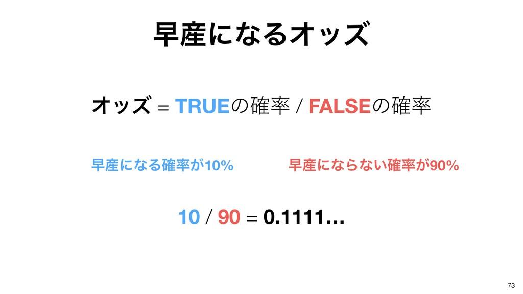 73 ૣʹͳΔΦοζ Φοζ = TRUEͷ֬ / FALSEͷ֬ ૣʹͳΔ͕֬10...