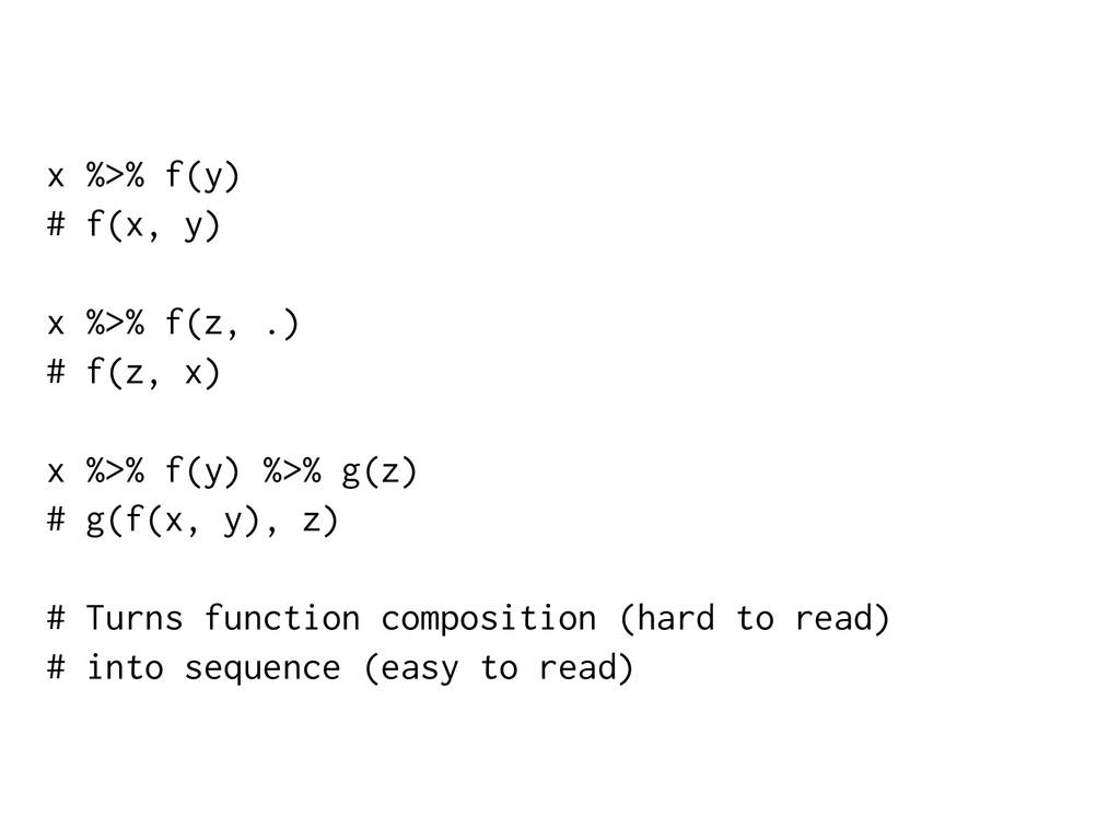 x %>% f(y) # f(x, y) x %>% f(z, .) # f(z, x) x ...