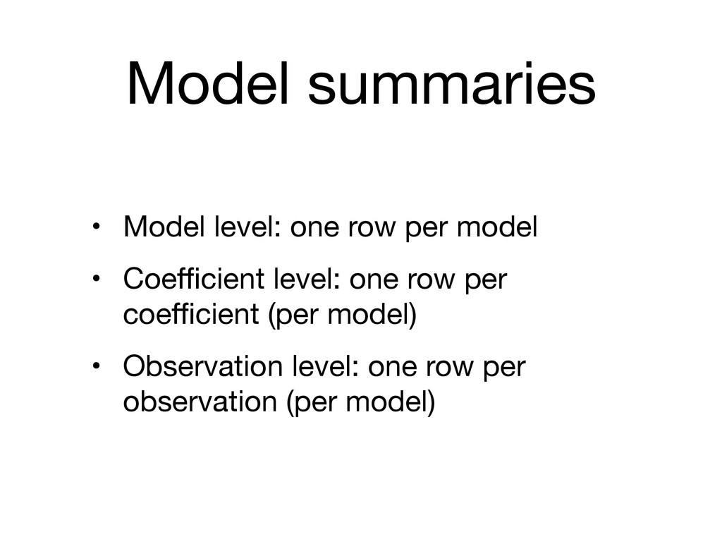 Model summaries • Model level: one row per mode...