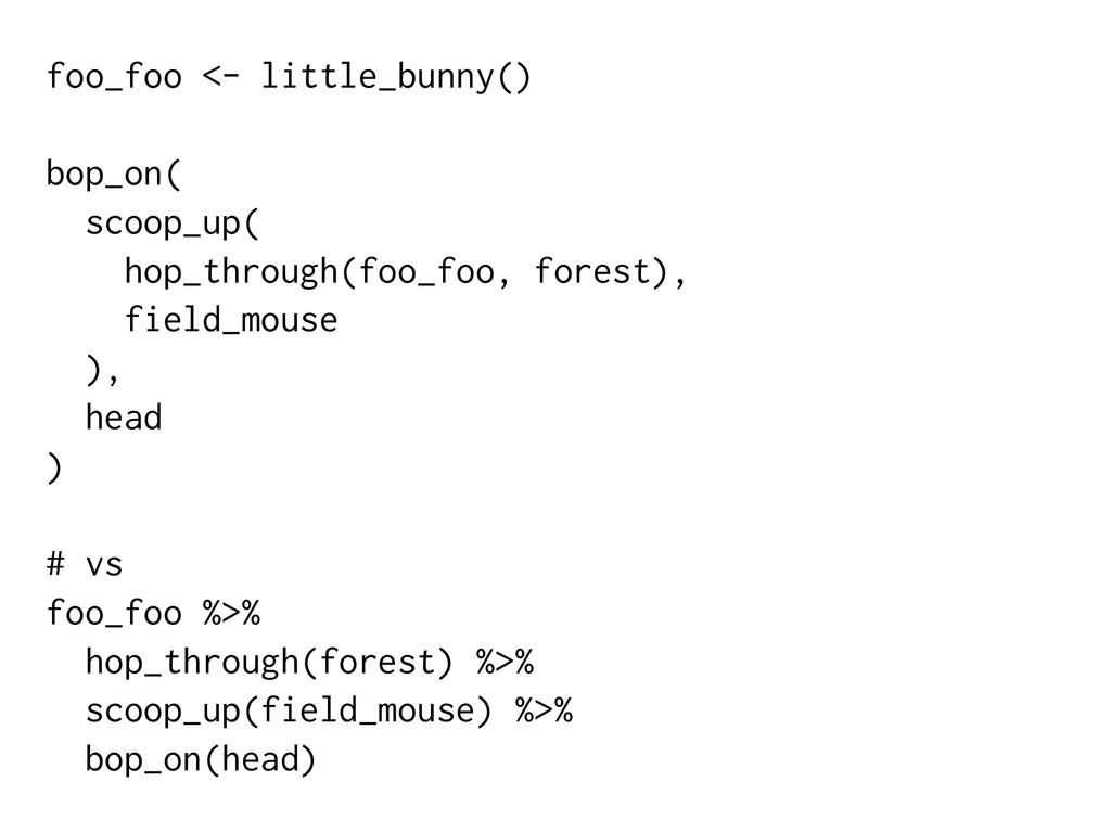 foo_foo <- little_bunny() bop_on( scoop_up( hop...