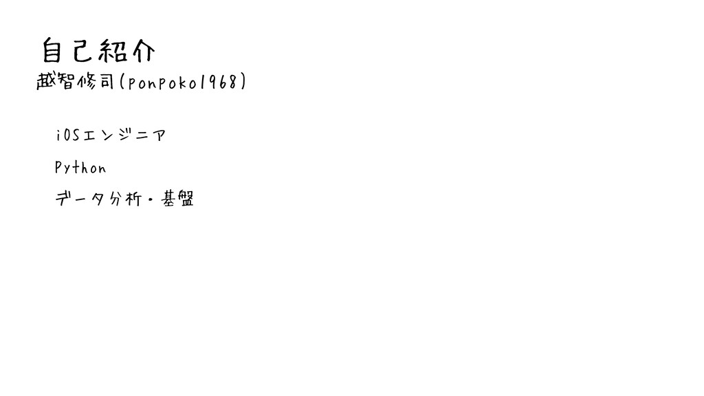 自己紹介 越智修司(ponpoko1968) • iOSエンジニア • Python • デー...