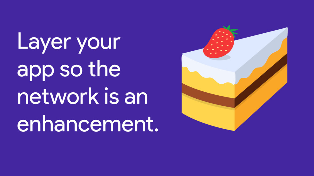 Layer your app so the network is an enhancement.