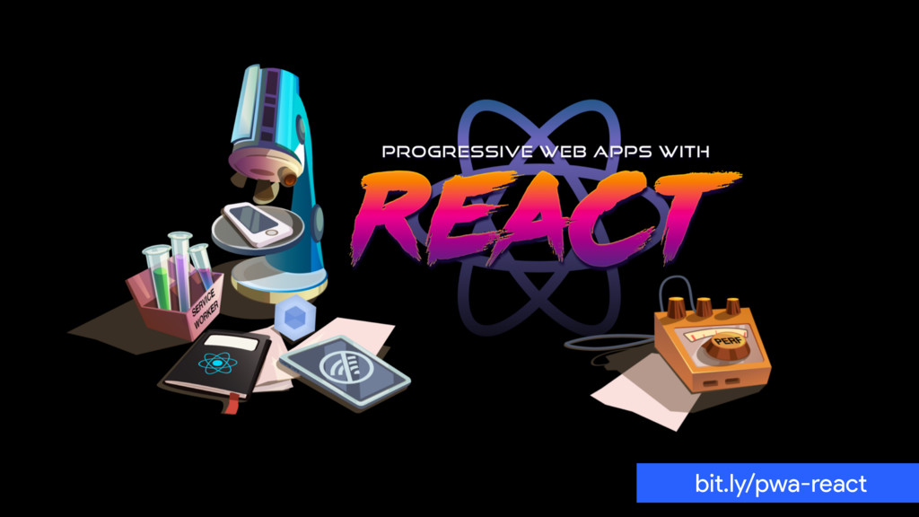 HIGH-PERFORMANCE REACT PWAs bit.ly/pwa-react