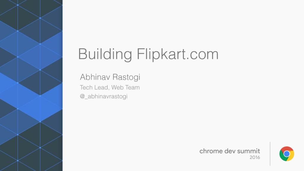 Building Flipkart.com Abhinav Rastogi Tech Lead...