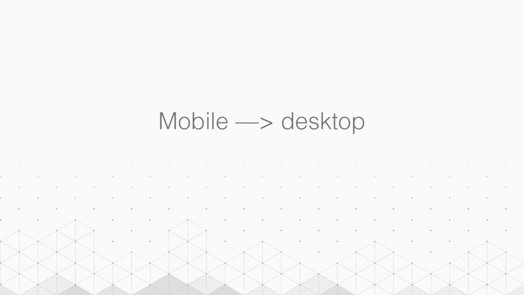 Mobile —> desktop