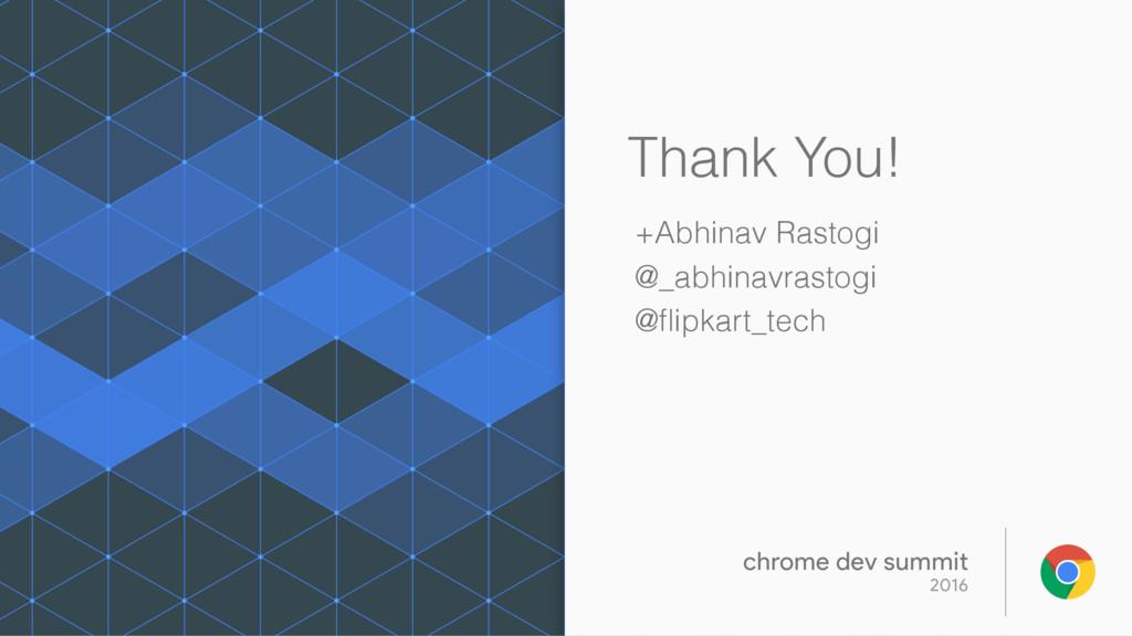 Thank You! +Abhinav Rastogi @_abhinavrastogi @fl...
