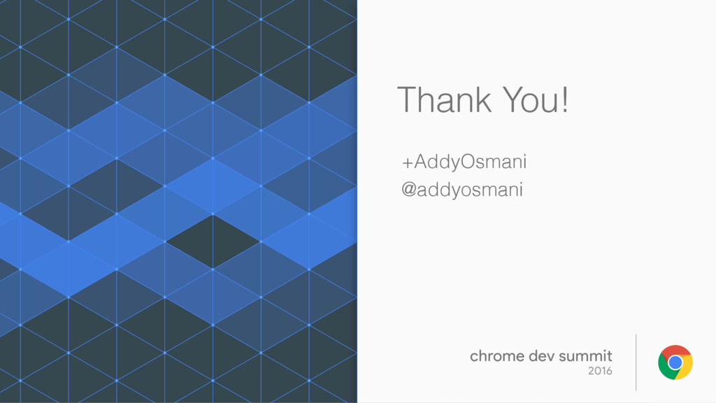 Thank You! +AddyOsmani @addyosmani