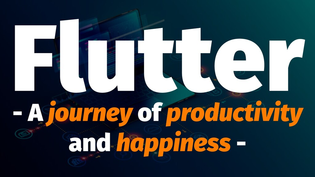 Flutter - A journey of productivity and happine...