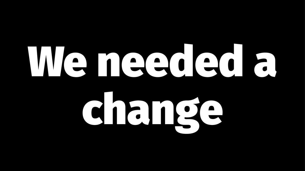 We needed a change