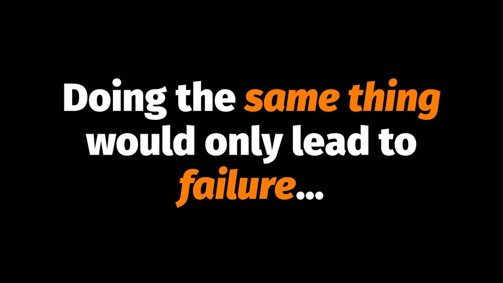 Doing the same thing would only lead to failure...