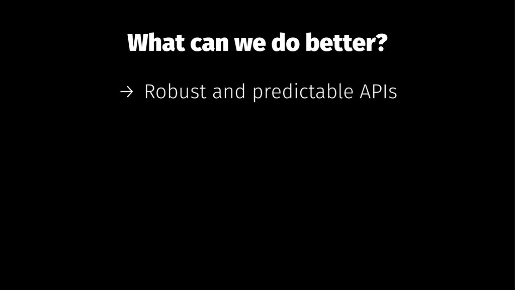 What can we do better? → Robust and predictable...