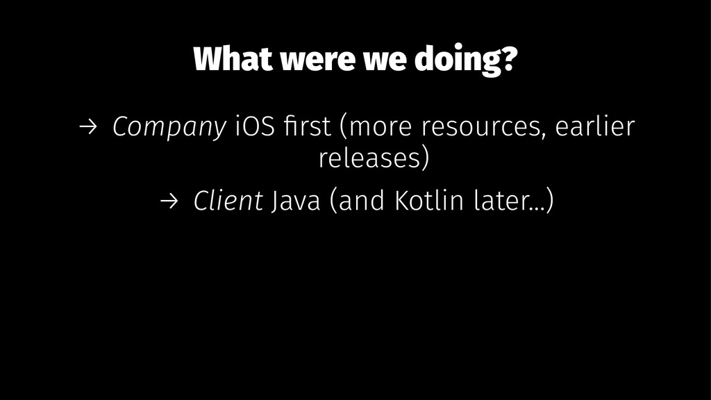 What were we doing? → Company iOS first (more re...