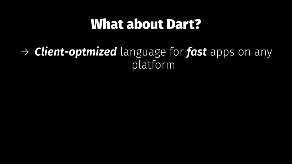 What about Dart? → Client-optmized language for...