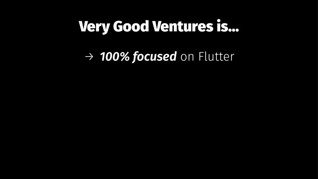 Very Good Ventures is... → 100% focused on Flut...