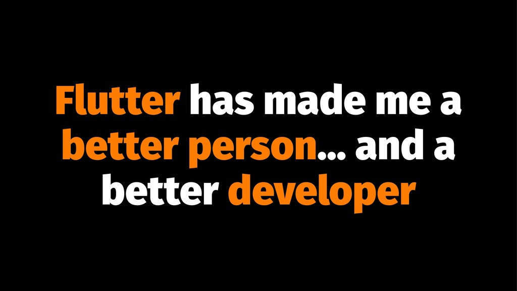 Flutter has made me a better person... and a be...