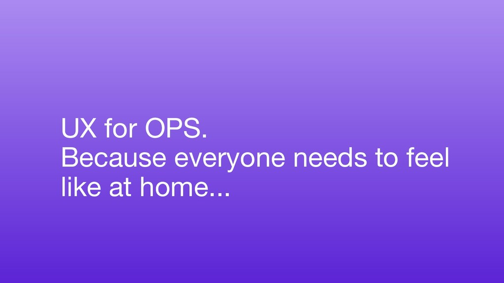 UX for OPS. Because everyone needs to feel like...