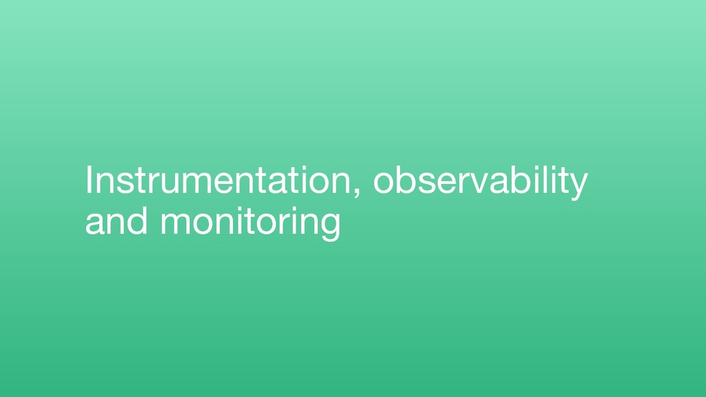 Instrumentation, observability and monitoring