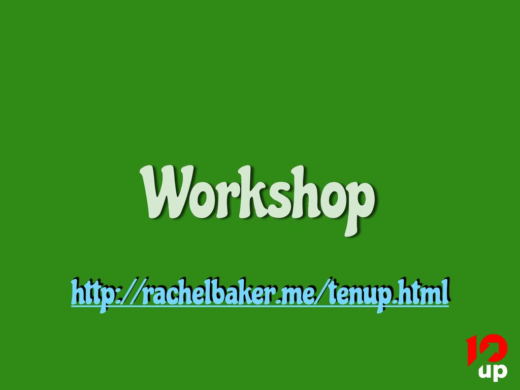 Workshop http://rachelbaker.me/tenup.html