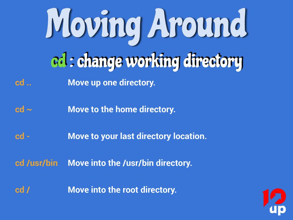 Moving Around cd : change working directory cd ...
