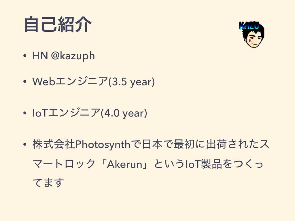 ࣗݾհ • HN @kazuph • WebΤϯδχΞ(3.5 year) • IoTΤϯδ...