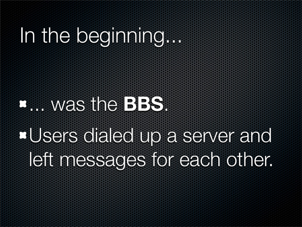 In the beginning... ... was the BBS. Users dial...