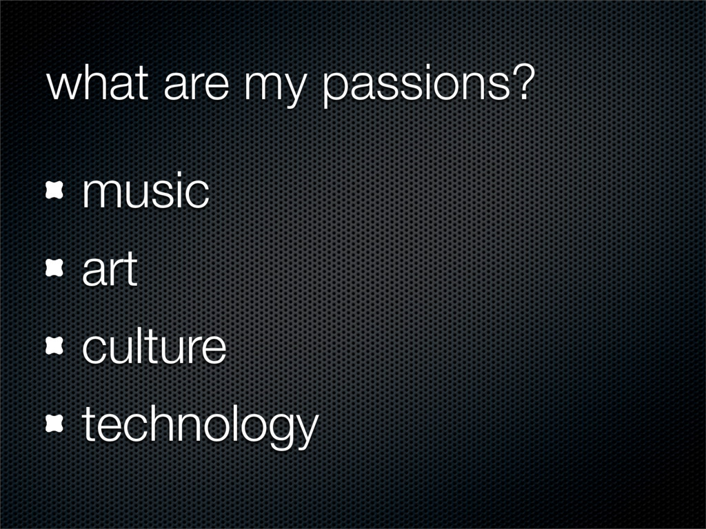 what are my passions? music art culture technol...