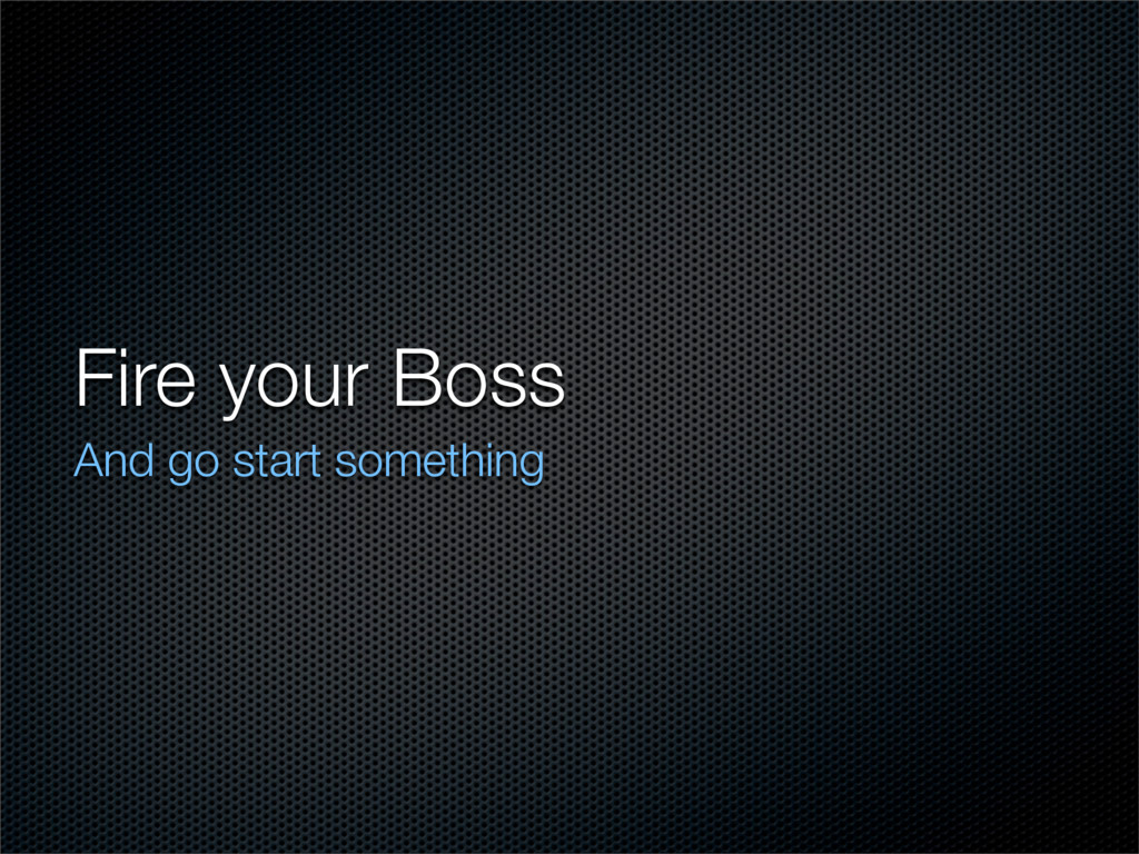 Fire your Boss And go start something