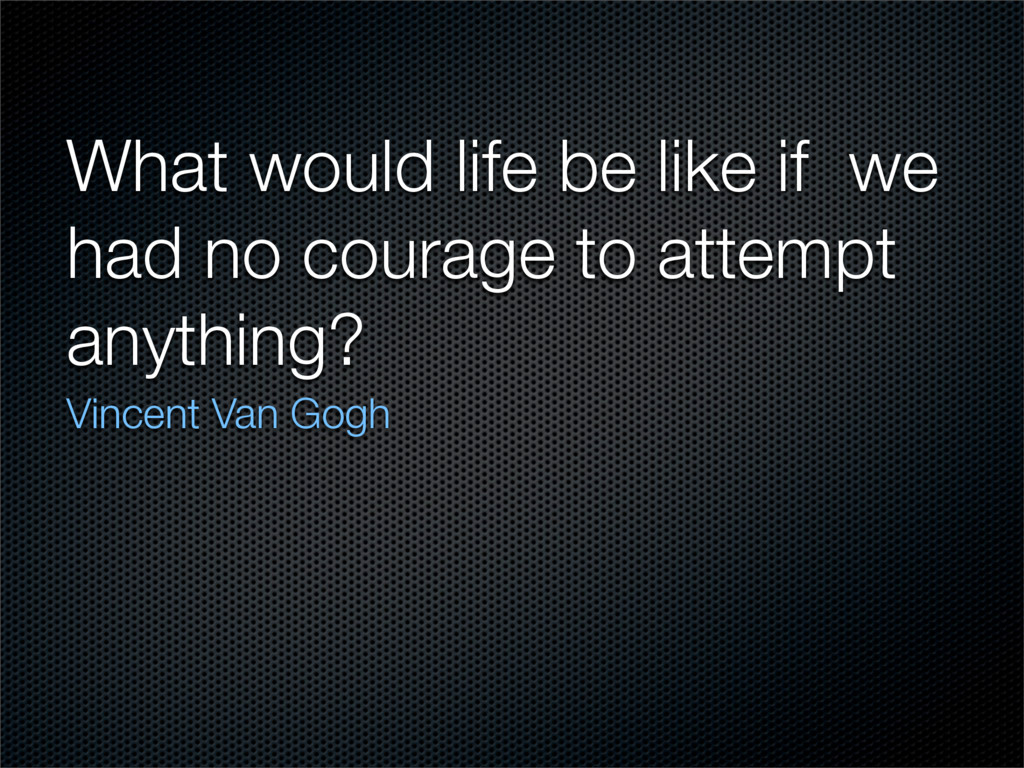 What would life be like if we had no courage to...