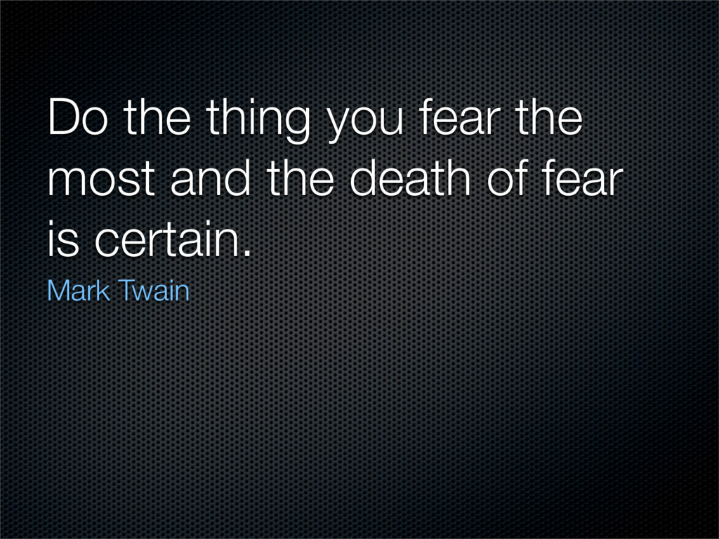 Do the thing you fear the most and the death of...