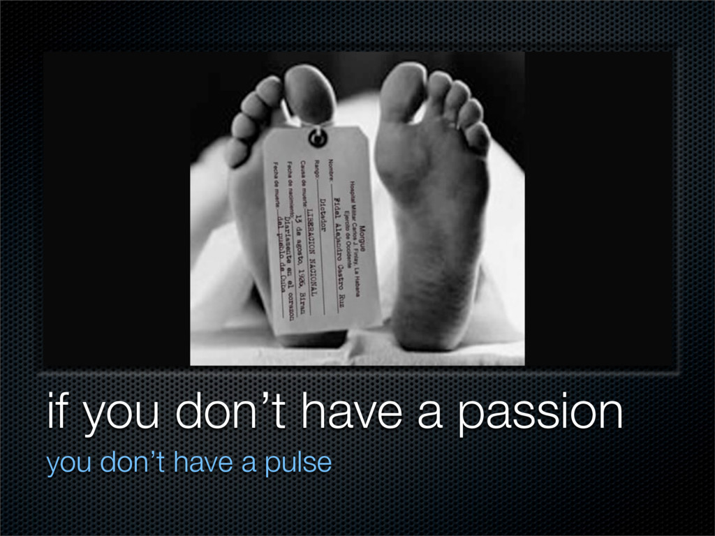 if you don't have a passion you don't have a pu...
