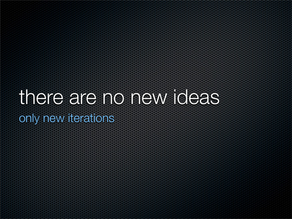 there are no new ideas only new iterations