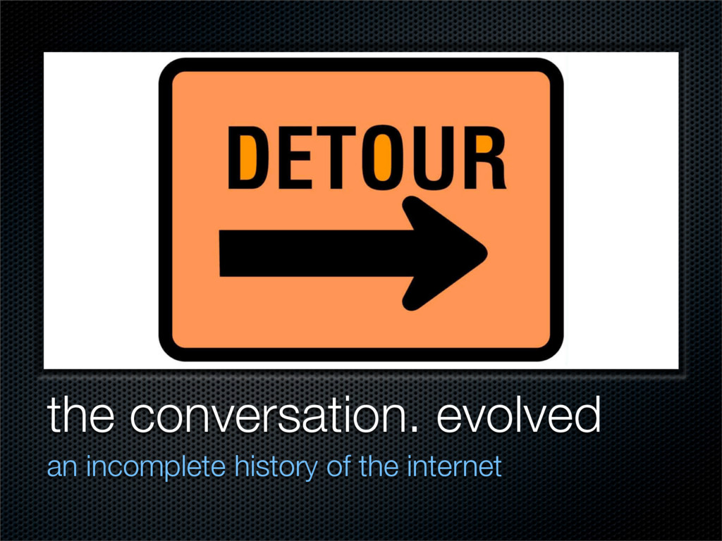 the conversation. evolved an incomplete history...