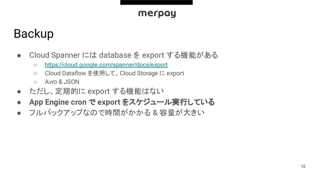 Backup ● Cloud Spanner には database を export する機...