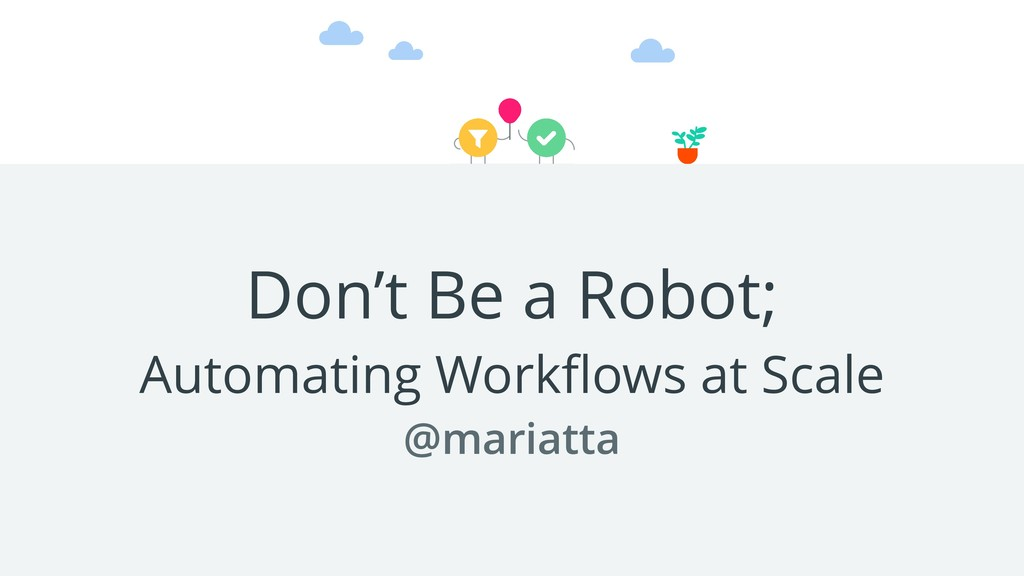 Don't Be a Robot; Automating Workflows at Scale ...
