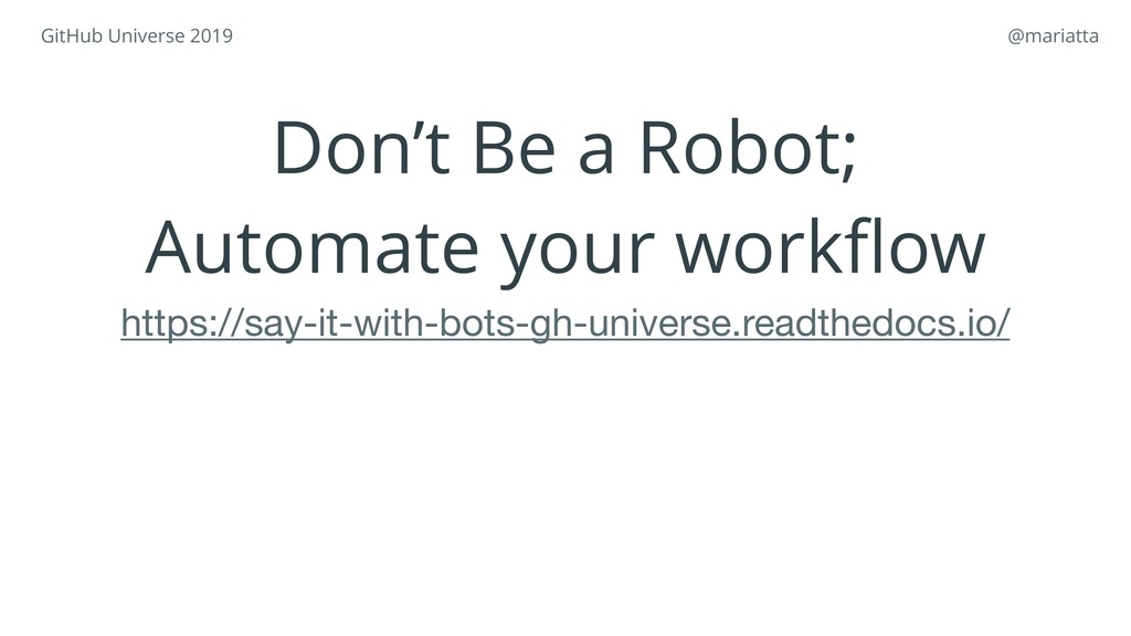 GitHub Universe 2019 @mariatta Don't Be a Robo...