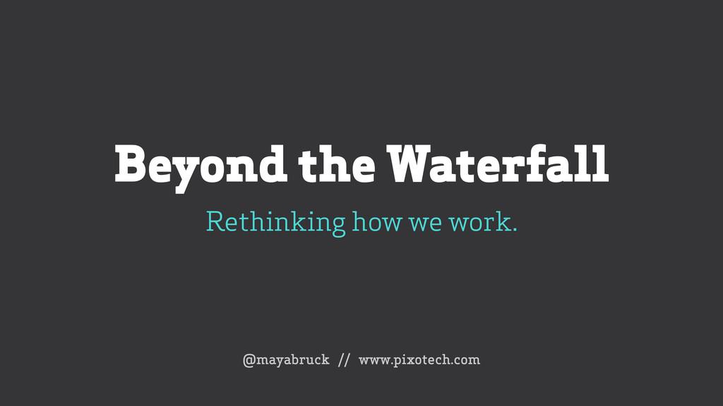Beyond the Waterfall Rethinking how we work. @...