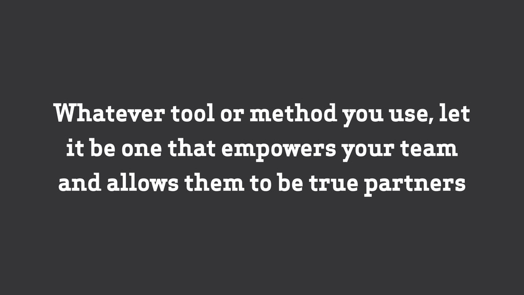 Whatever tool or method you use, let it be one ...