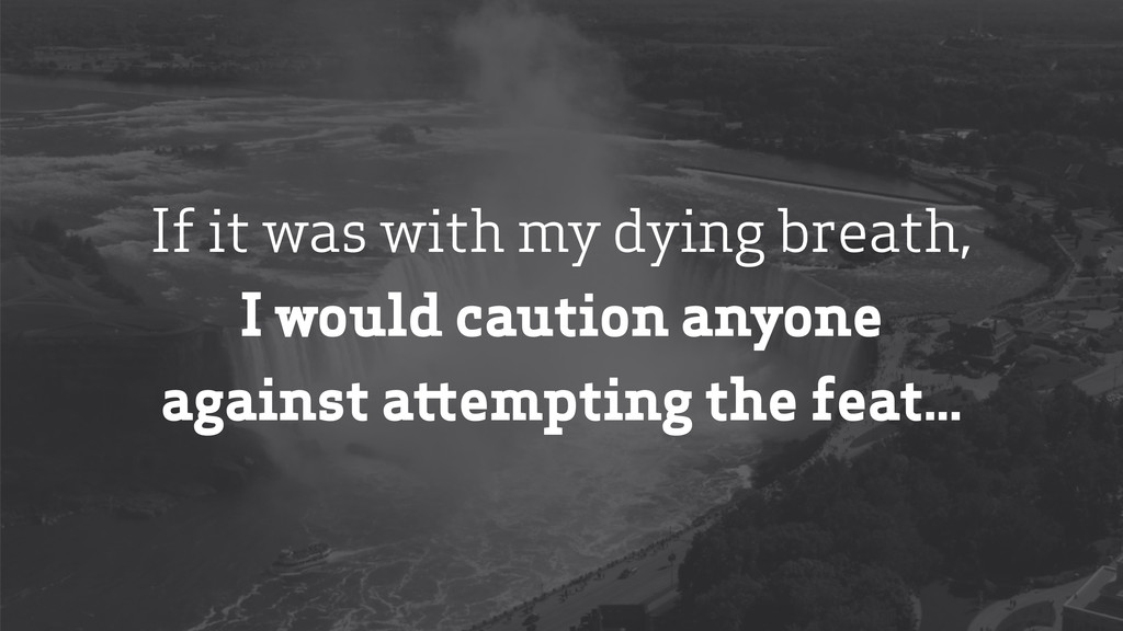 If it was with my dying breath, I would caution...