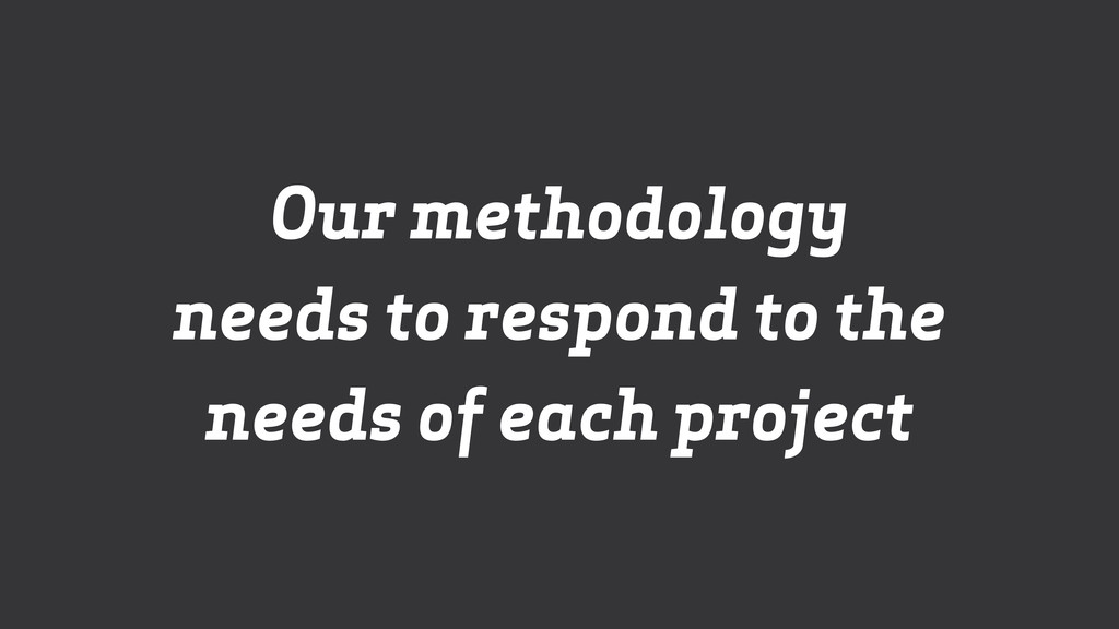 Our methodology  needs to respond to the needs...