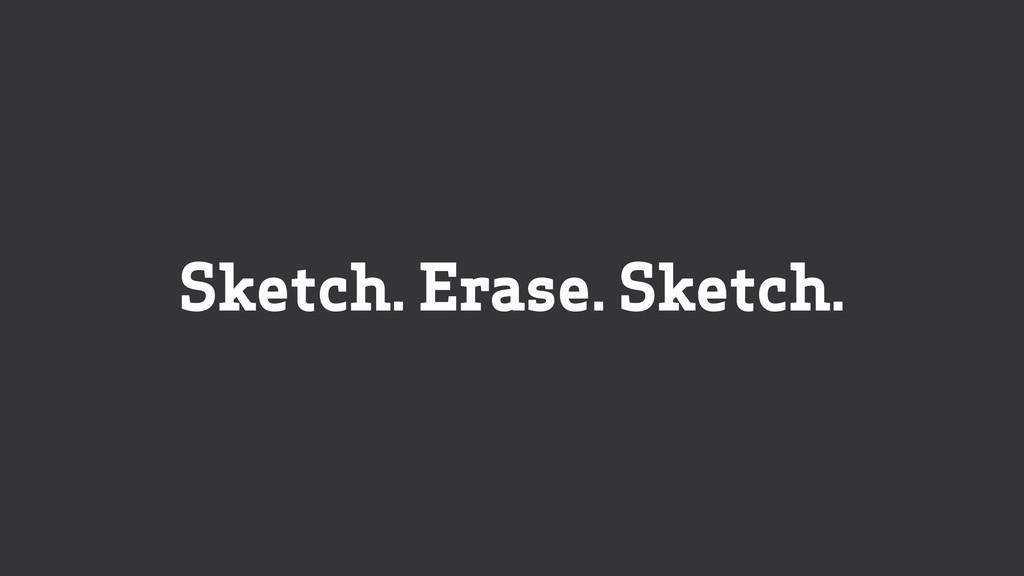Sketch. Erase. Sketch.