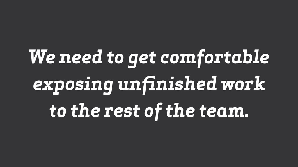 We need to get comfortable exposing unfinished w...
