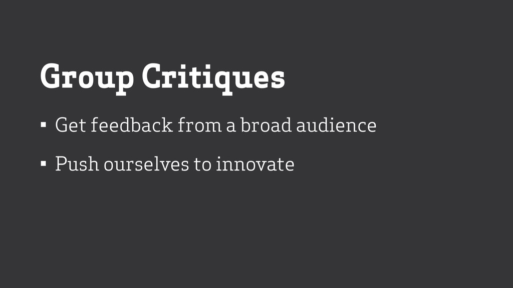 Group Critiques • Get feedback from a broad aud...