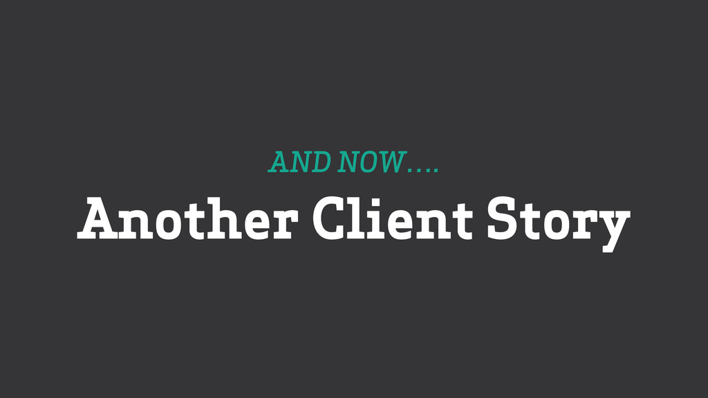 AND NOW…. Another Client Story