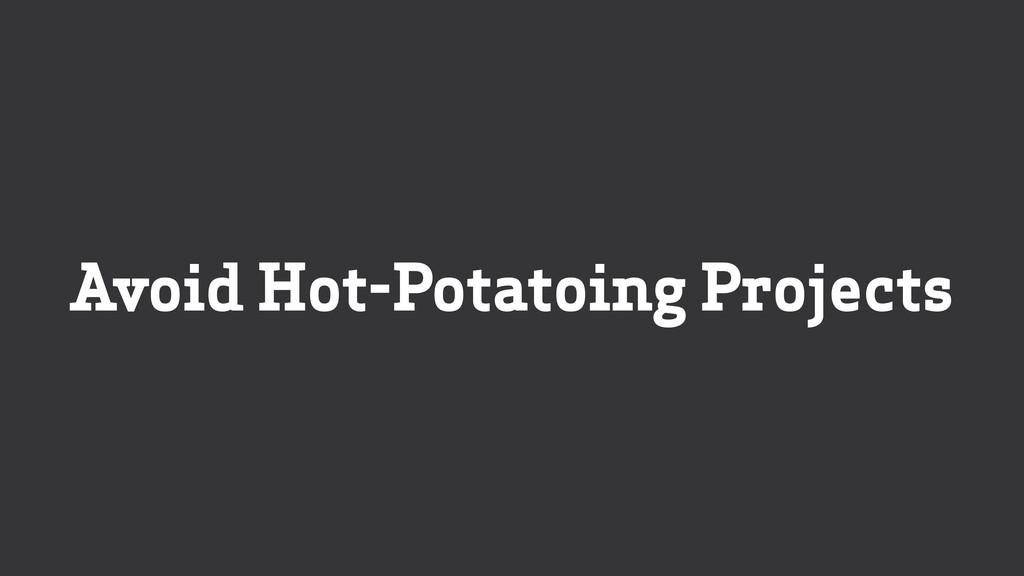 Avoid Hot-Potatoing Projects